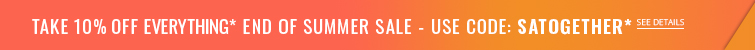 Take 10% off Everything! End of Summer Sale* Use code SATOGETHER