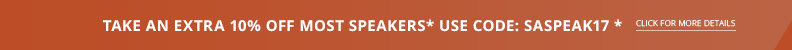 TAKE AN EXTRA 10% OFF MOST SPEAKERS* Use code SASPEAK17!
